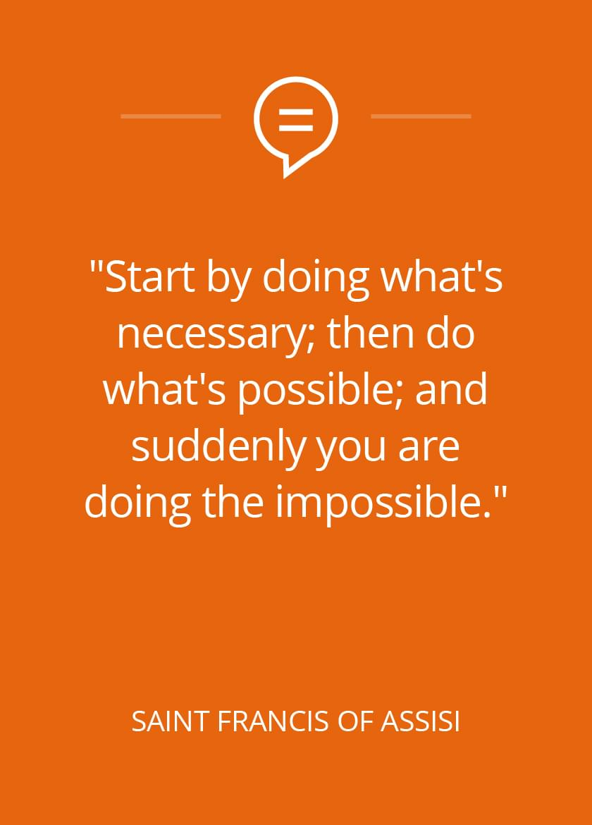 Start by doing what's necessary; then do what's possible; and suddenly you are doing the impossible. - St. Francis of Assisi